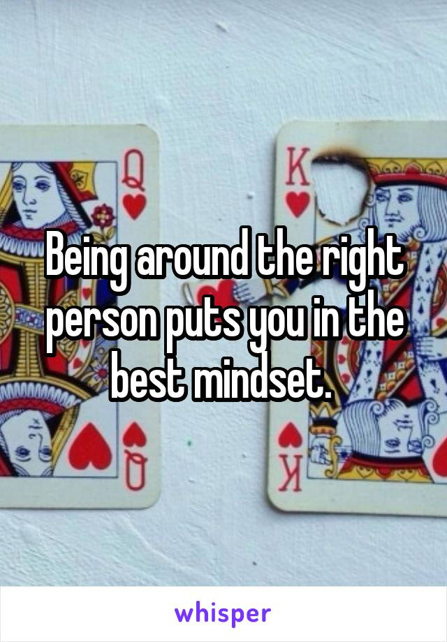 Being around the right person puts you in the best mindset.
