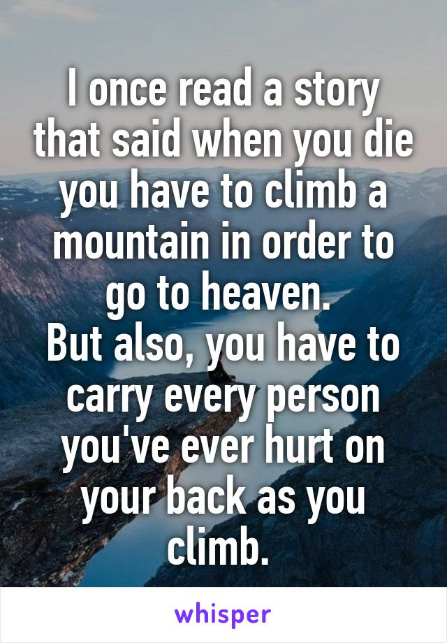 I once read a story that said when you die you have to climb a mountain in order to go to heaven.  But also, you have to carry every person you've ever hurt on your back as you climb.