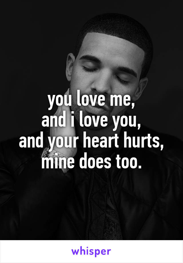 you love me, and i love you, and your heart hurts, mine does too.