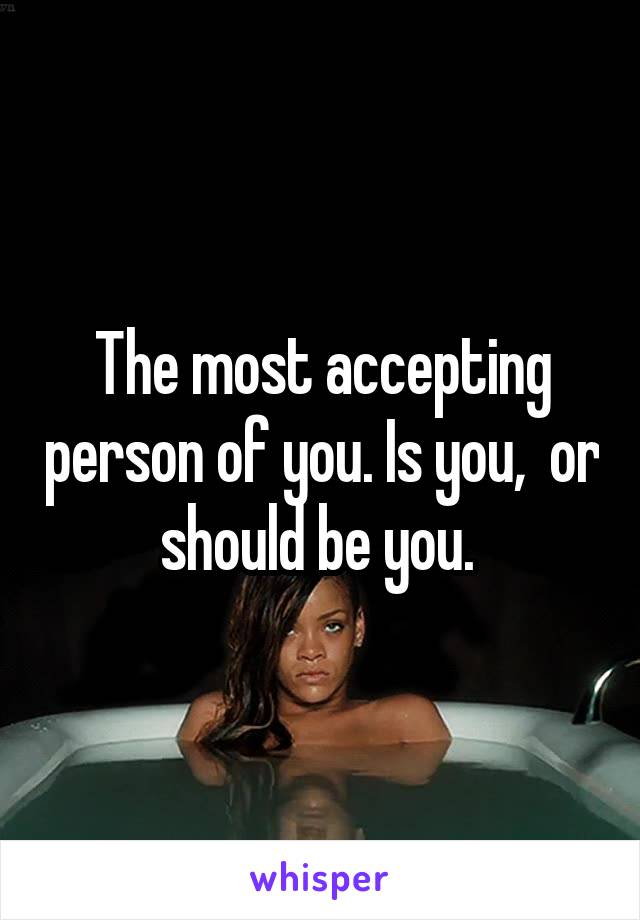 The most accepting person of you. Is you,  or should be you.