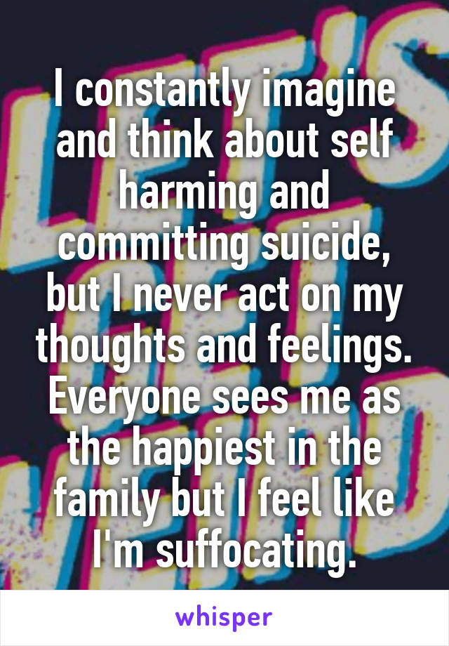 I constantly imagine and think about self harming and committing suicide, but I never act on my thoughts and feelings. Everyone sees me as the happiest in the family but I feel like I'm suffocating.