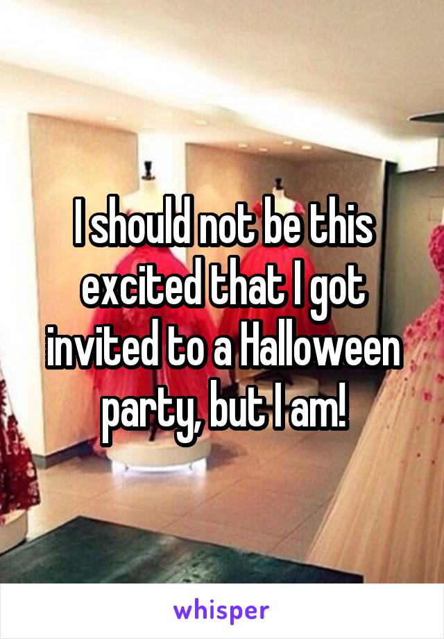 I should not be this excited that I got invited to a Halloween party, but I am!