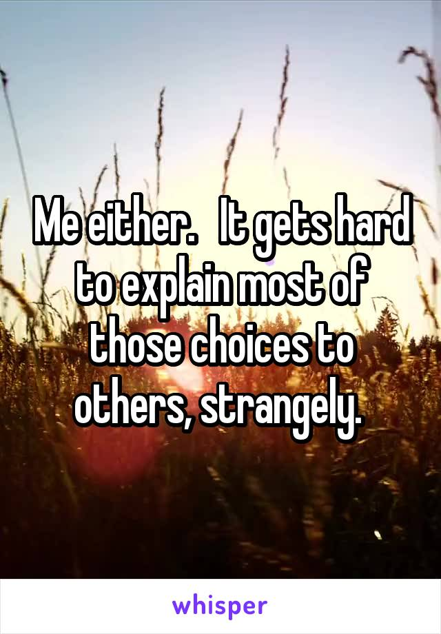 Me either.   It gets hard to explain most of those choices to others, strangely.