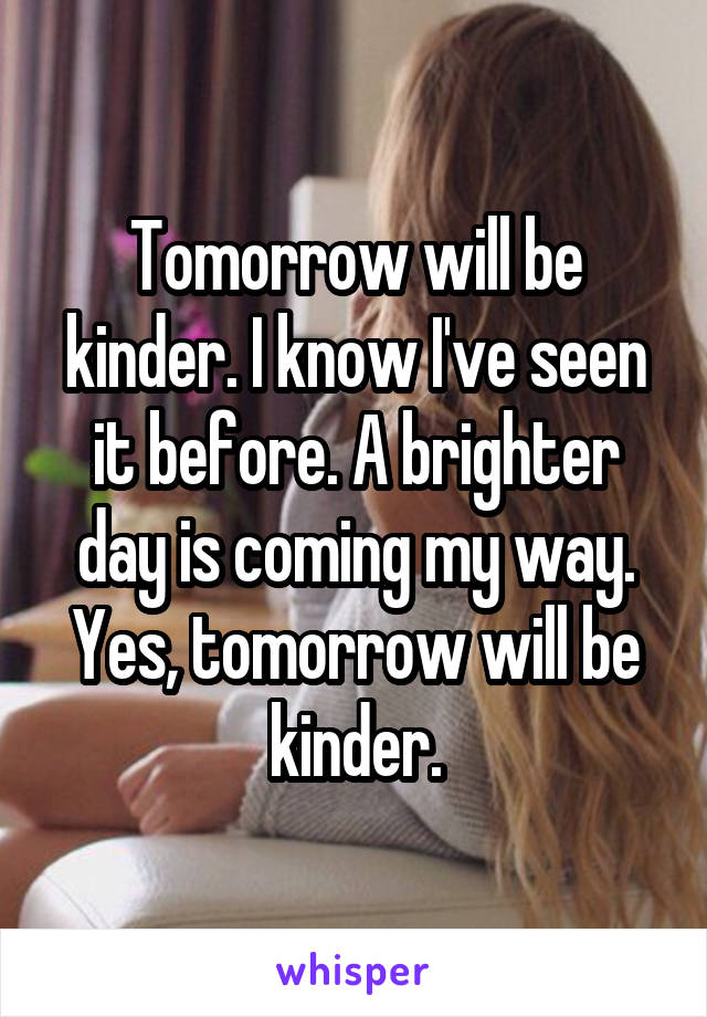 Tomorrow will be kinder. I know I've seen it before. A brighter day is coming my way. Yes, tomorrow will be kinder.