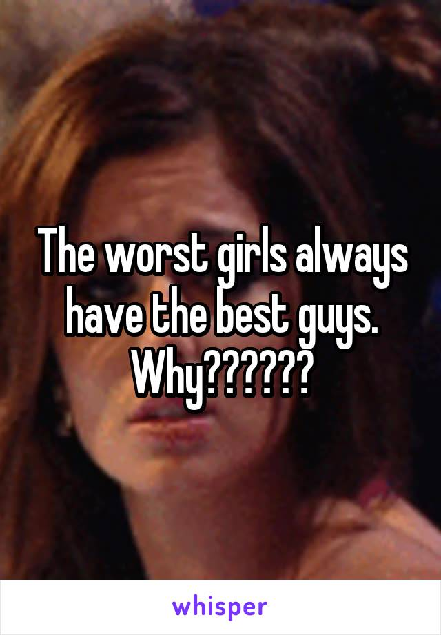 The worst girls always have the best guys. Why??????