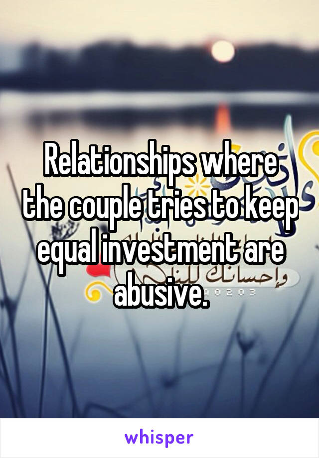 Relationships where the couple tries to keep equal investment are abusive.