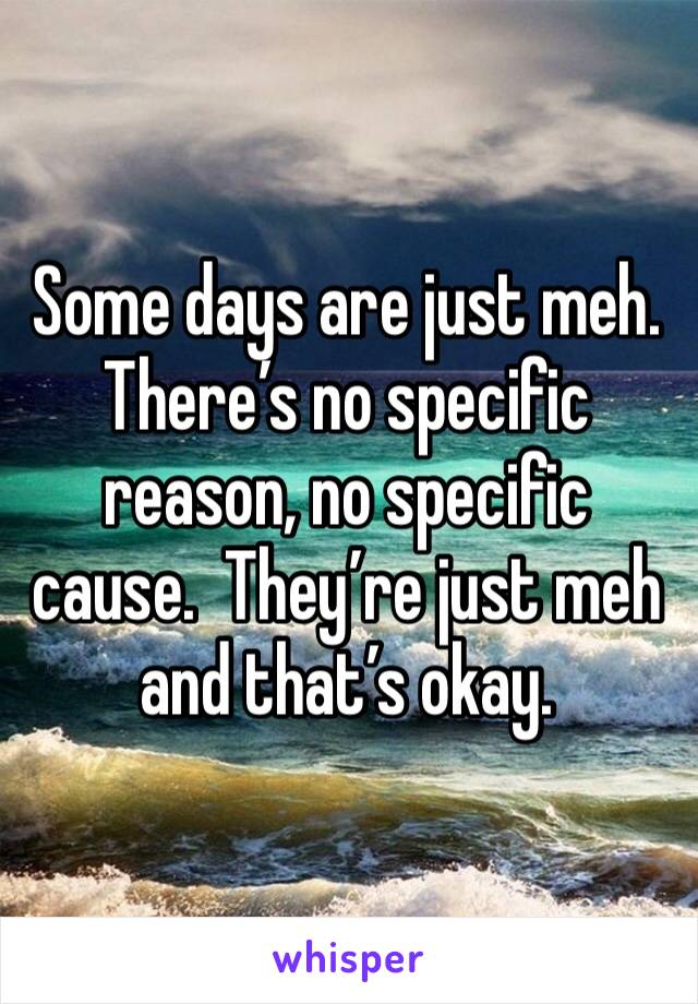Some days are just meh. There's no specific reason, no specific cause.  They're just meh and that's okay.