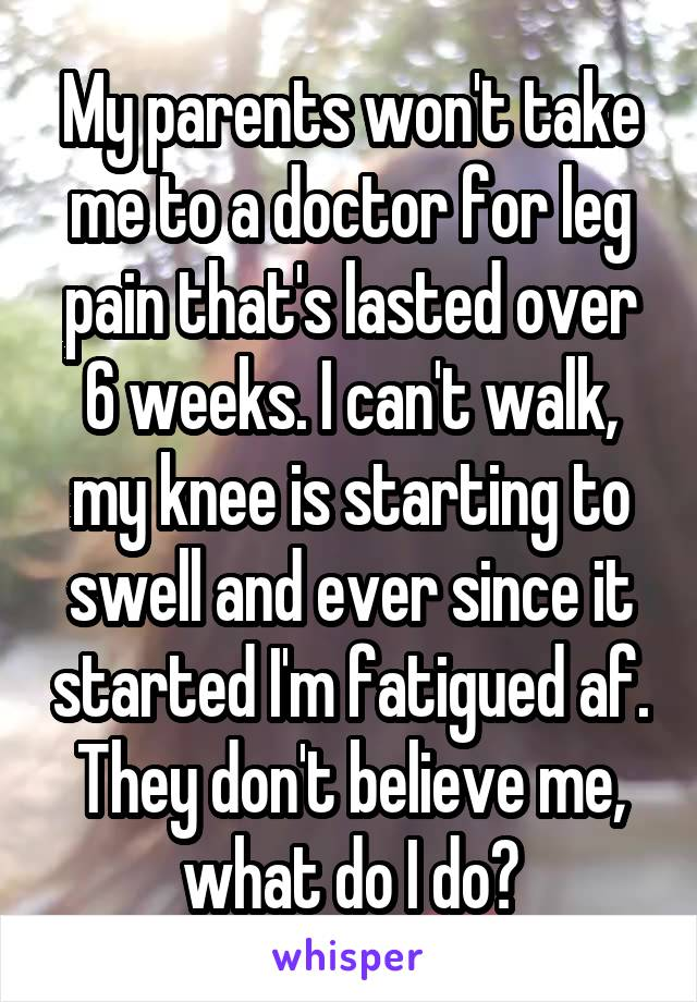 My parents won't take me to a doctor for leg pain that's lasted over 6 weeks. I can't walk, my knee is starting to swell and ever since it started I'm fatigued af. They don't believe me, what do I do?