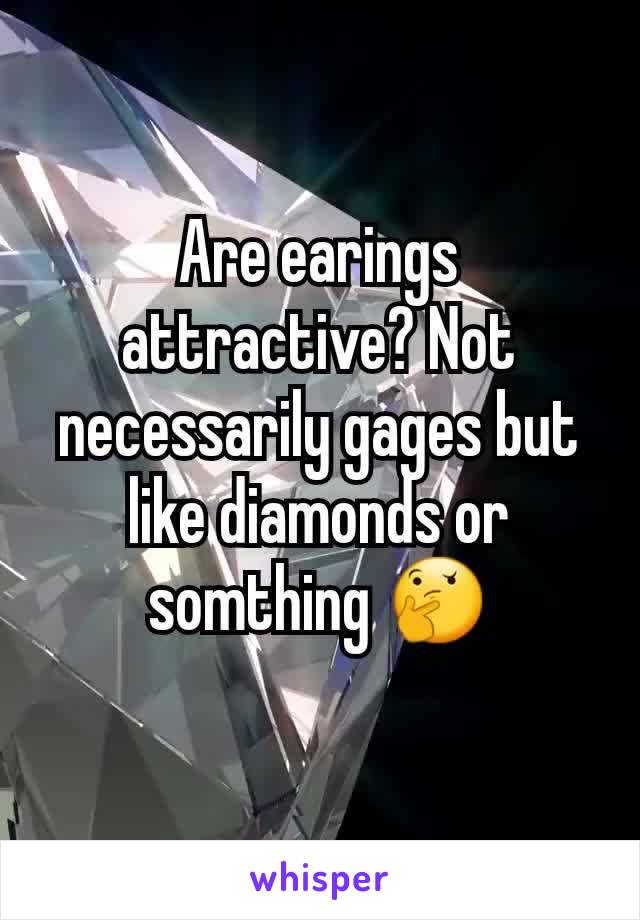 Are earings attractive? Not necessarily gages but  like diamonds or somthing 🤔
