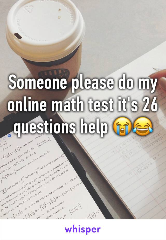 Someone please do my online math test it's 26 questions help 😭😂