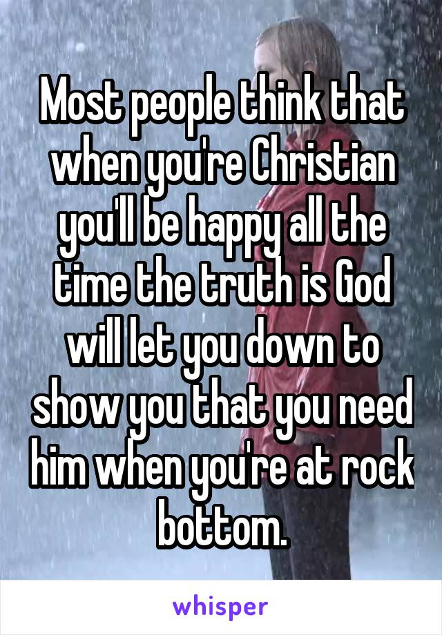 Most people think that when you're Christian you'll be happy all the time the truth is God will let you down to show you that you need him when you're at rock bottom.