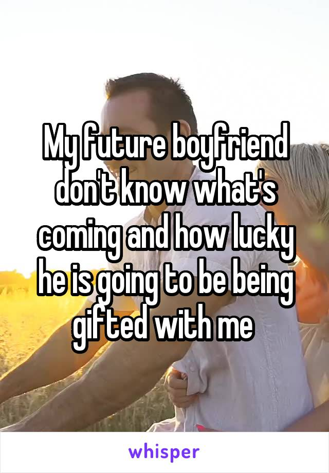 My future boyfriend don't know what's coming and how lucky he is going to be being gifted with me