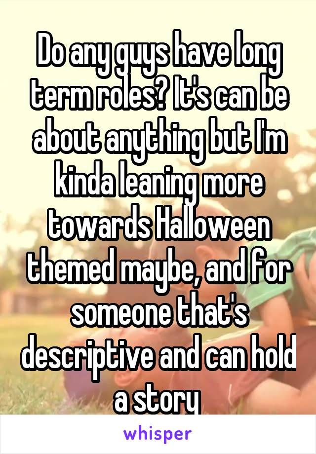 Do any guys have long term roles? It's can be about anything but I'm kinda leaning more towards Halloween themed maybe, and for someone that's descriptive and can hold a story