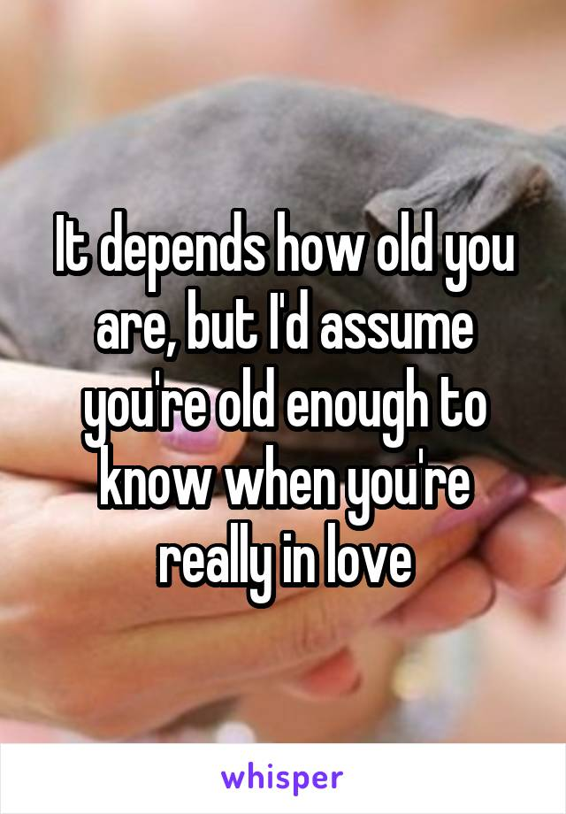 It depends how old you are, but I'd assume you're old enough to know when you're really in love
