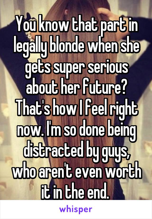 You know that part in legally blonde when she gets super serious about her future? That's how I feel right now. I'm so done being distracted by guys, who aren't even worth it in the end.