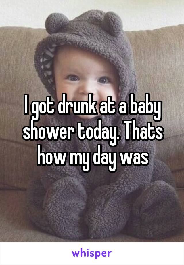 I got drunk at a baby shower today. Thats how my day was