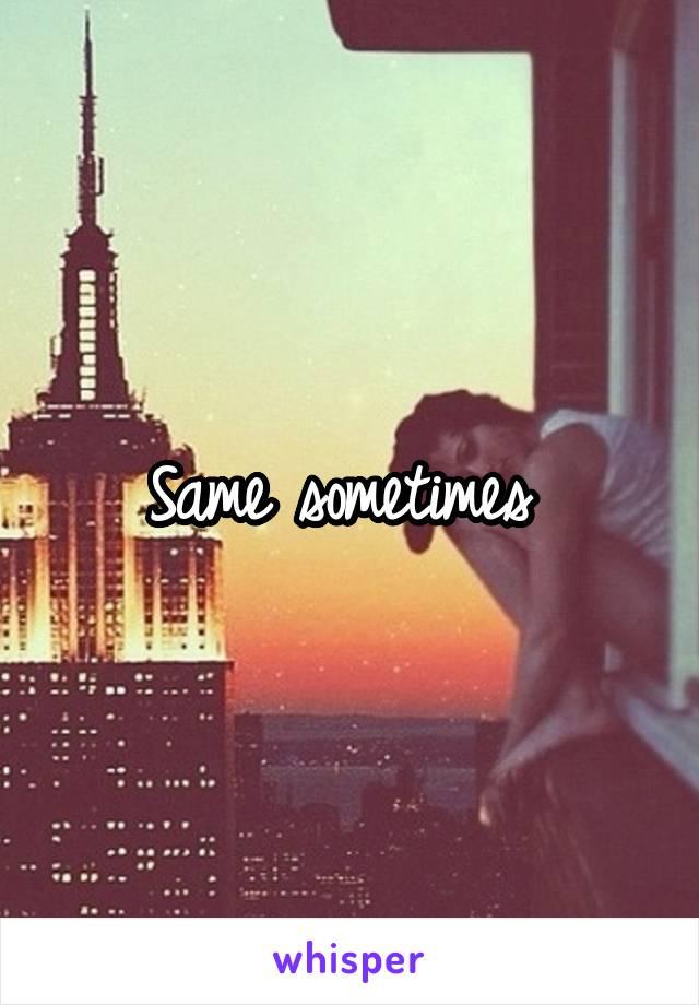 Same sometimes