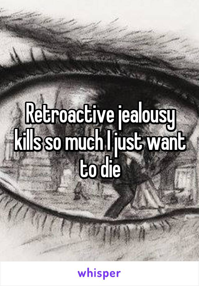 Retroactive jealousy kills so much I just want to die