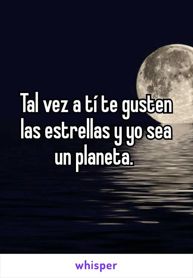Tal vez a tí te gusten las estrellas y yo sea un planeta.