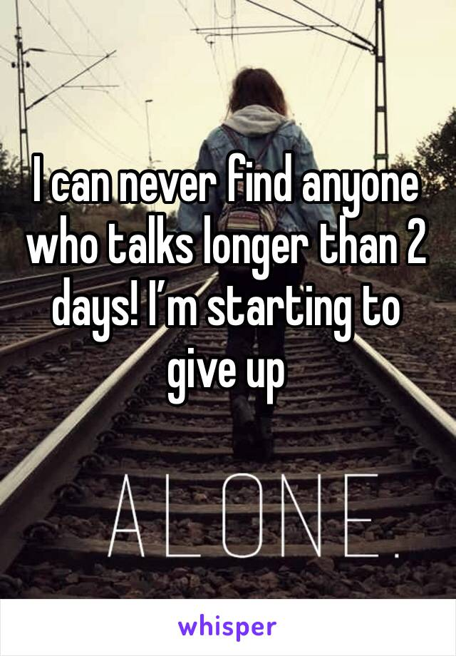 I can never find anyone who talks longer than 2 days! I'm starting to give up