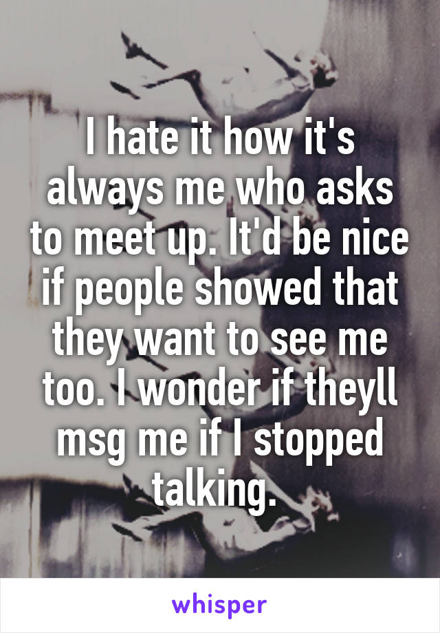 I hate it how it's always me who asks to meet up. It'd be nice if people showed that they want to see me too. I wonder if theyll msg me if I stopped talking.