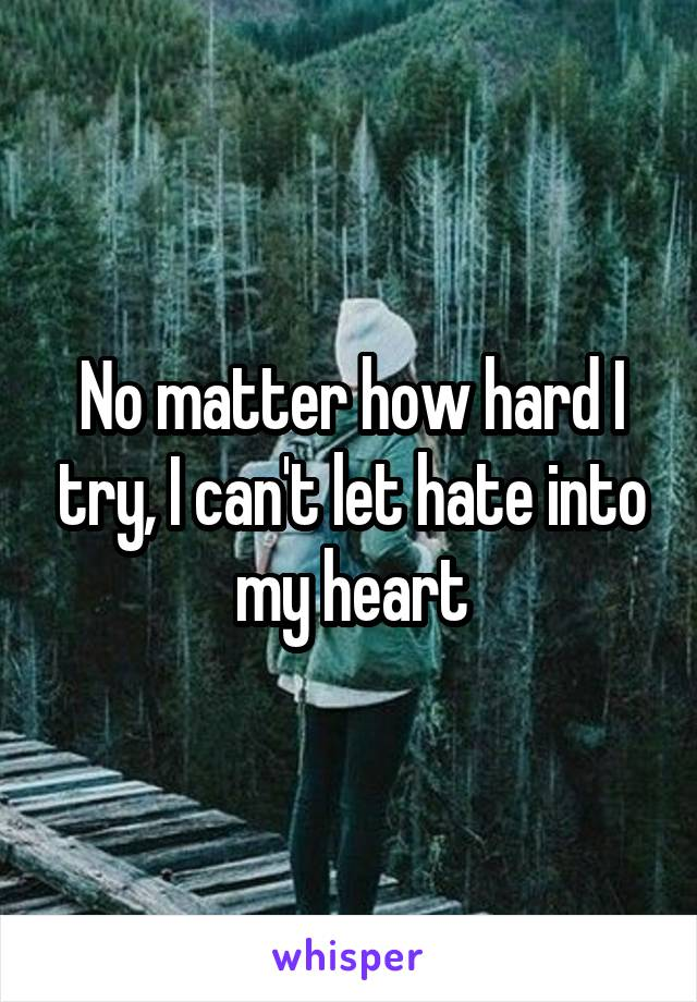 No matter how hard I try, I can't let hate into my heart
