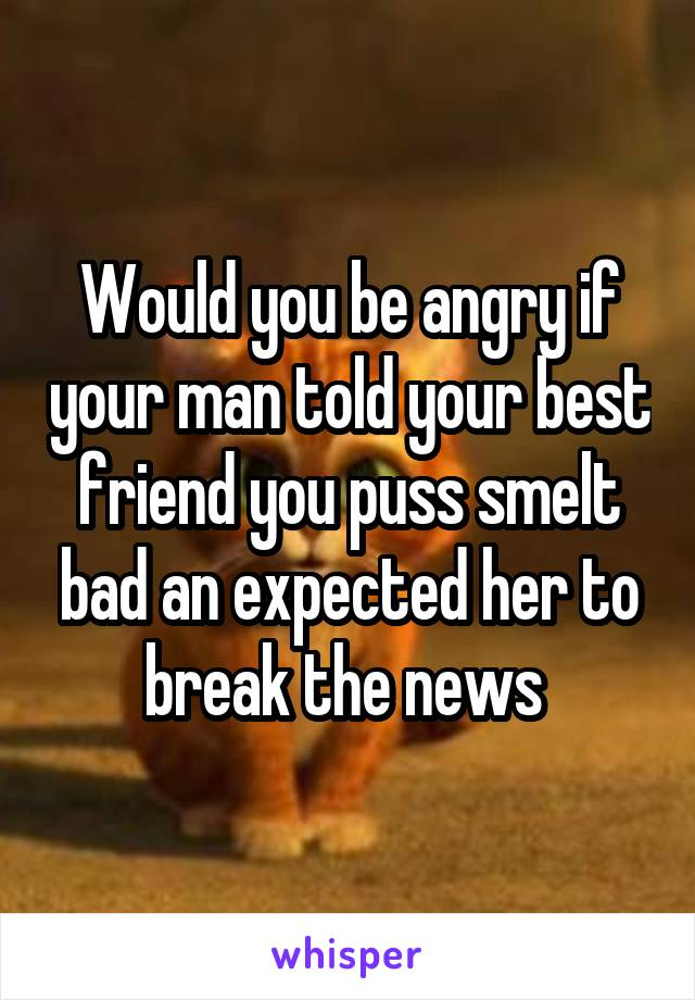 Would you be angry if your man told your best friend you puss smelt bad an expected her to break the news