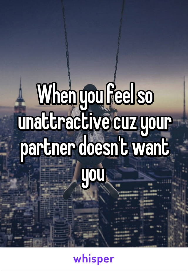 When you feel so unattractive cuz your partner doesn't want you