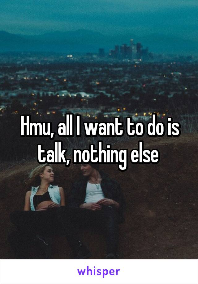 Hmu, all I want to do is talk, nothing else