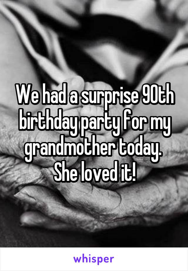 We had a surprise 90th birthday party for my grandmother today.  She loved it!