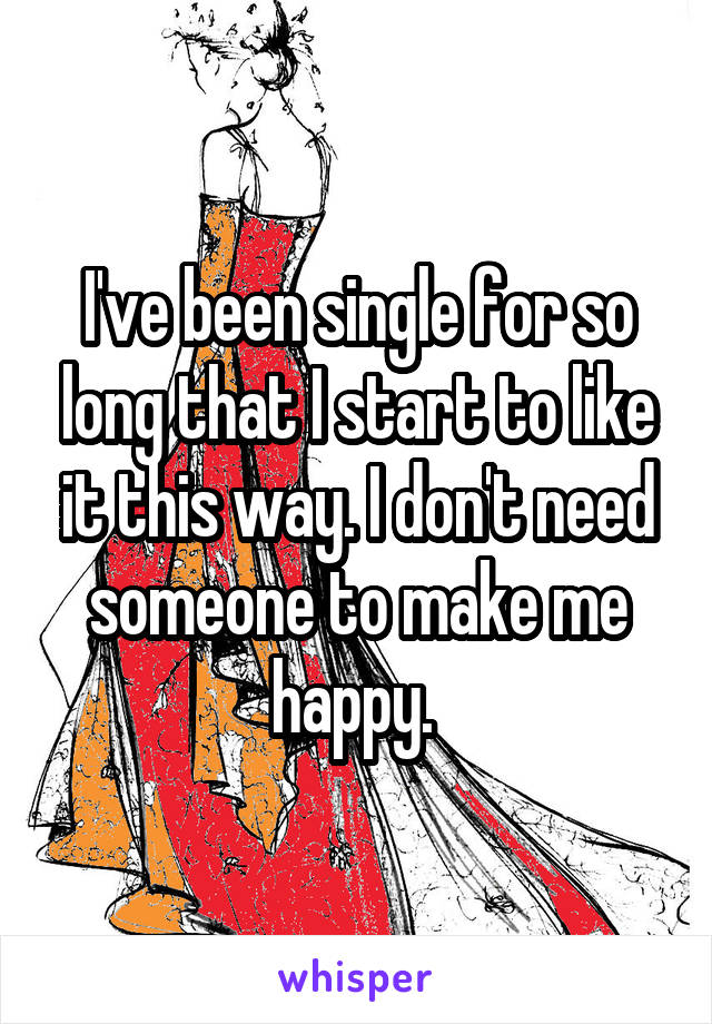 I've been single for so long that I start to like it this way. I don't need someone to make me happy.