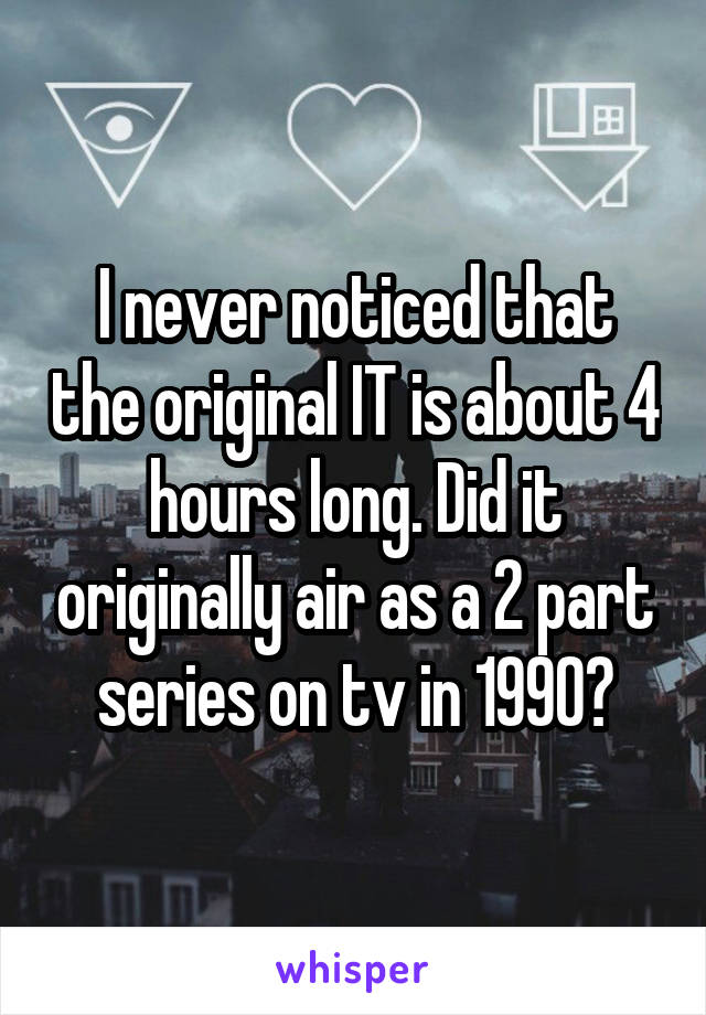 I never noticed that the original IT is about 4 hours long. Did it originally air as a 2 part series on tv in 1990?