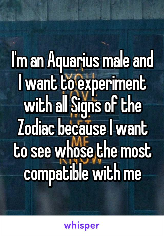 I'm an Aquarius male and I want to experiment with all Signs of the Zodiac because I want to see whose the most compatible with me