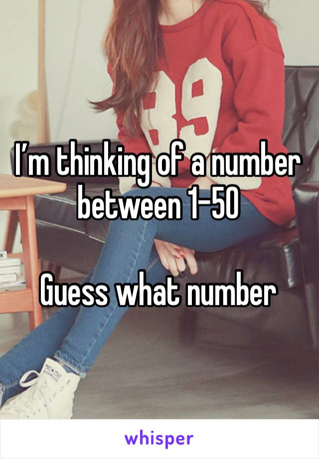 I'm thinking of a number between 1-50  Guess what number