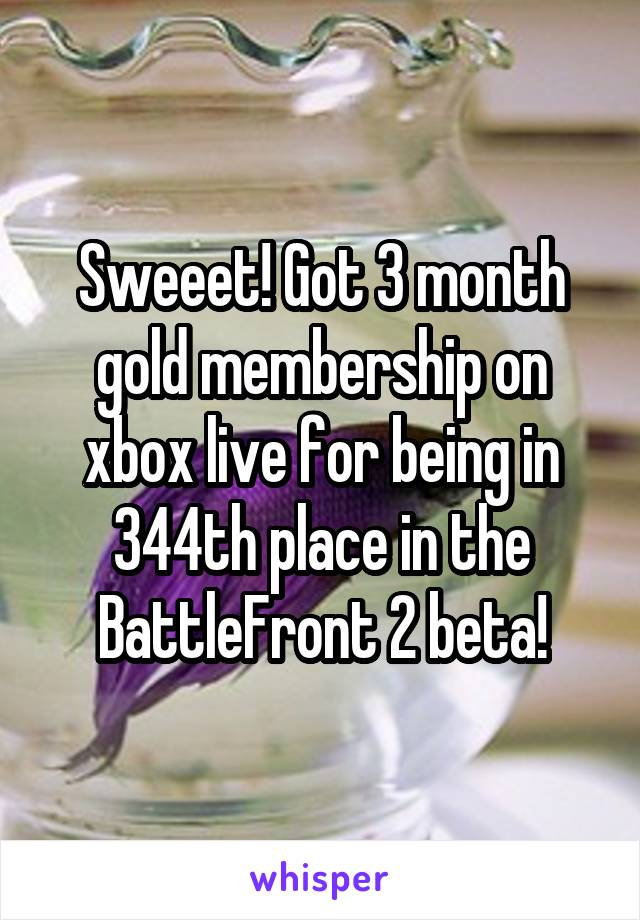 Sweeet! Got 3 month gold membership on xbox live for being in 344th place in the BattleFront 2 beta!