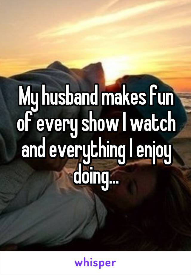 My husband makes fun of every show I watch and everything I enjoy doing...