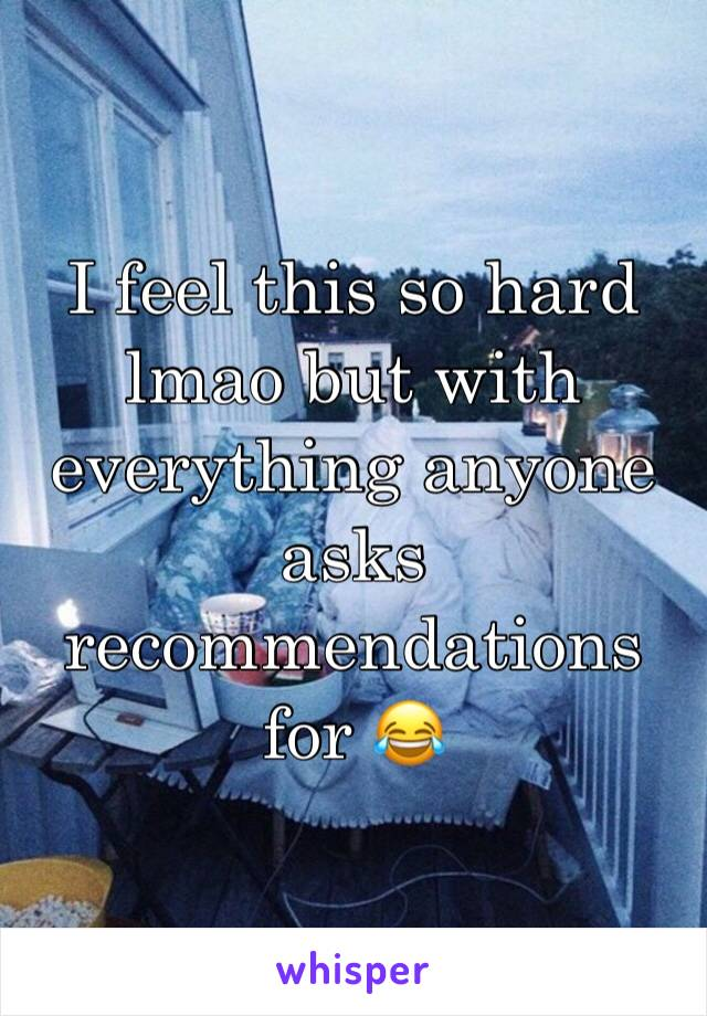 I feel this so hard lmao but with everything anyone asks recommendations for 😂