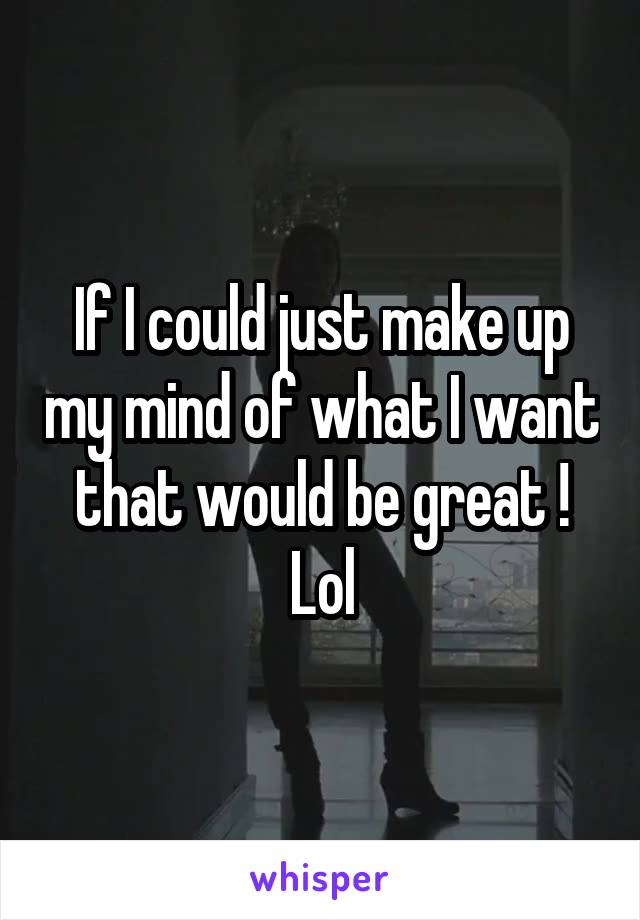 If I could just make up my mind of what I want that would be great ! Lol