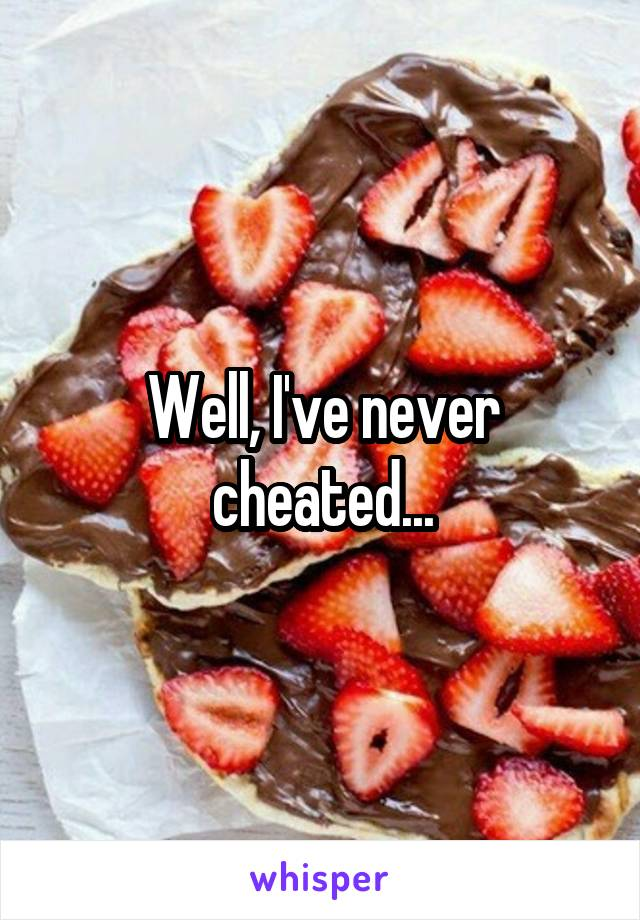 Well, I've never cheated...