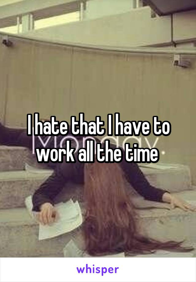 I hate that I have to work all the time