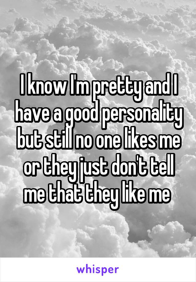 I know I'm pretty and I have a good personality but still no one likes me or they just don't tell me that they like me