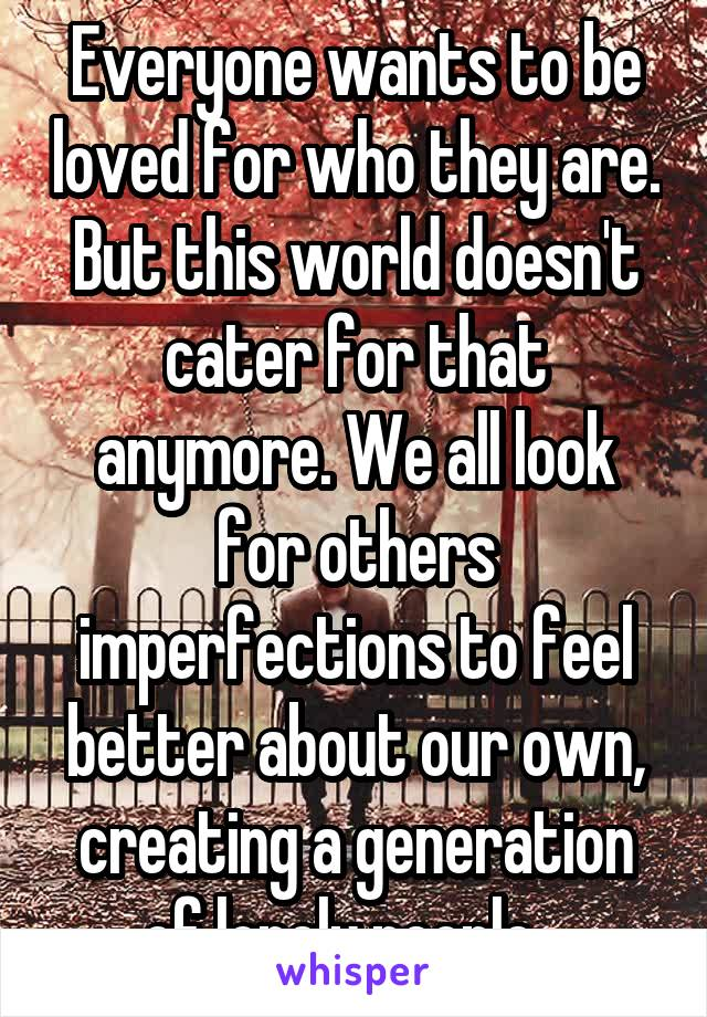Everyone wants to be loved for who they are. But this world doesn't cater for that anymore. We all look for others imperfections to feel better about our own, creating a generation of lonely people...