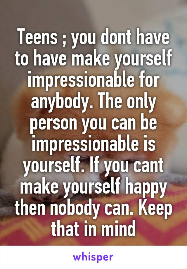 Teens ; you dont have to have make yourself impressionable for anybody. The only person you can be impressionable is yourself. If you cant make yourself happy then nobody can. Keep that in mind
