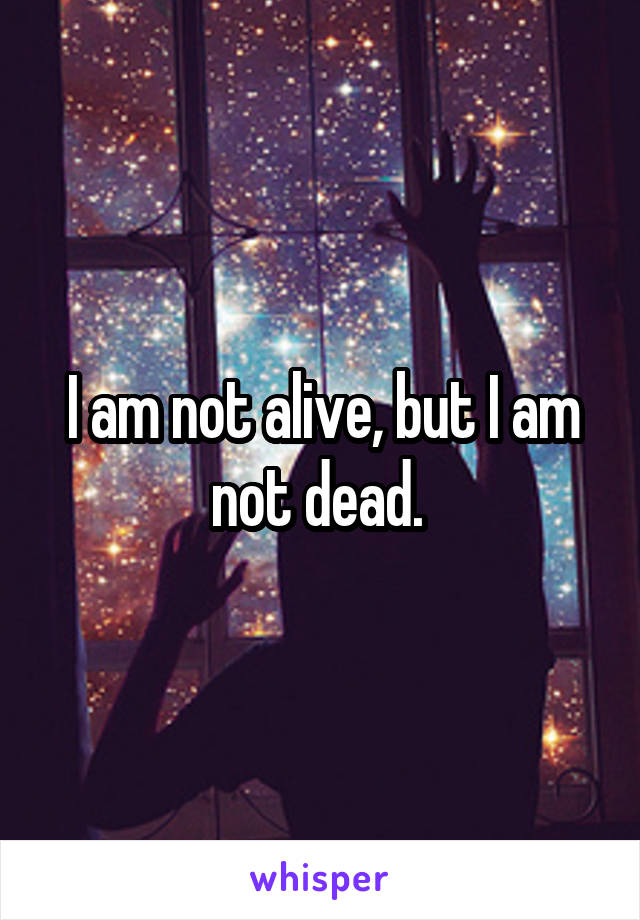 I am not alive, but I am not dead.