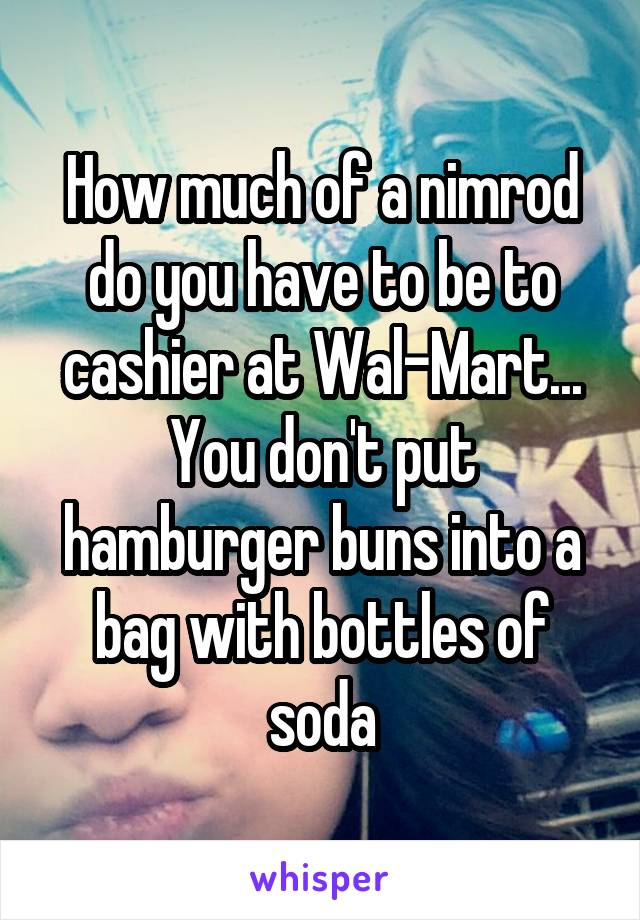How much of a nimrod do you have to be to cashier at Wal-Mart... You don't put hamburger buns into a bag with bottles of soda