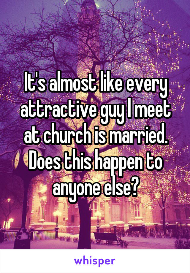 It's almost like every attractive guy I meet at church is married. Does this happen to anyone else?