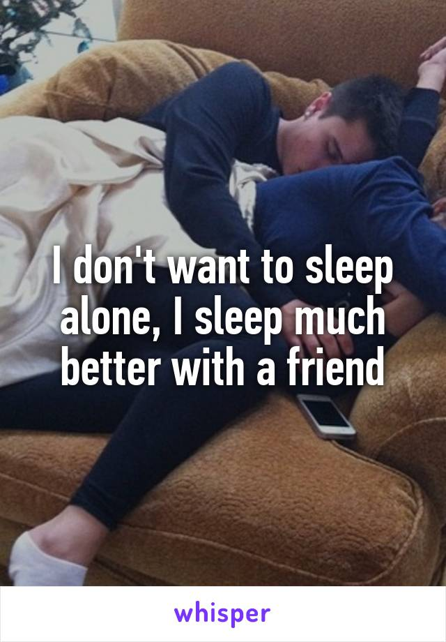 I don't want to sleep alone, I sleep much better with a friend