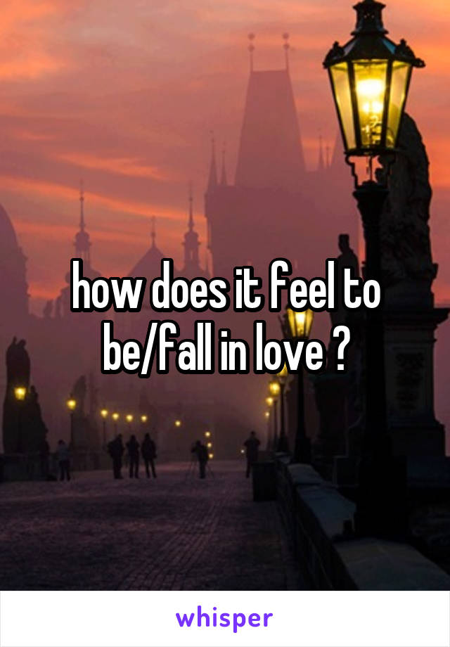 how does it feel to be/fall in love ?