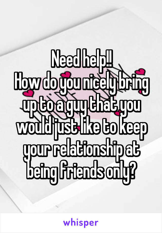 Need help!! How do you nicely bring up to a guy that you would just like to keep your relationship at being friends only?