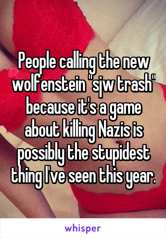 """People calling the new wolfenstein """"sjw trash"""" because it's a game about killing Nazis is possibly the stupidest thing I've seen this year."""